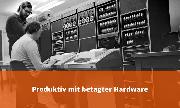 Produktiv mit betagter Hardware