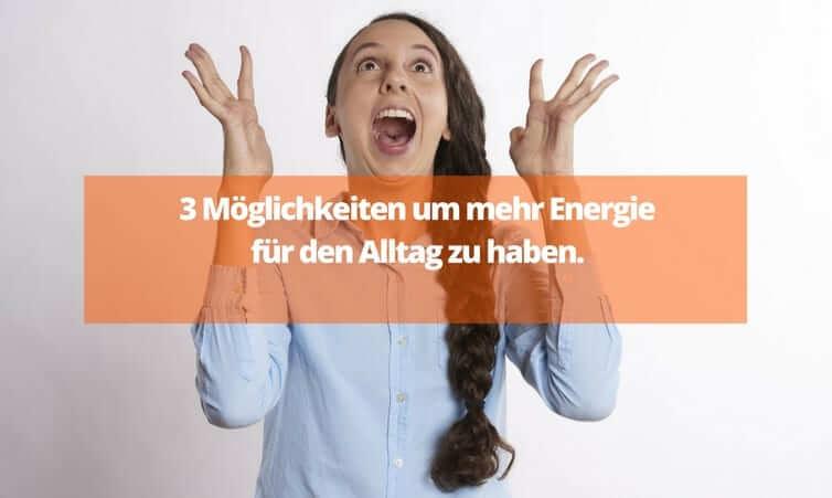 3 Möglichkeiten um mehr Energie für den Alltag zu haben.
