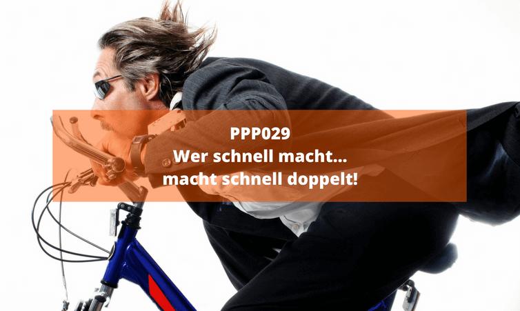 PPP029: Wer schnell macht… macht schnell doppelt!
