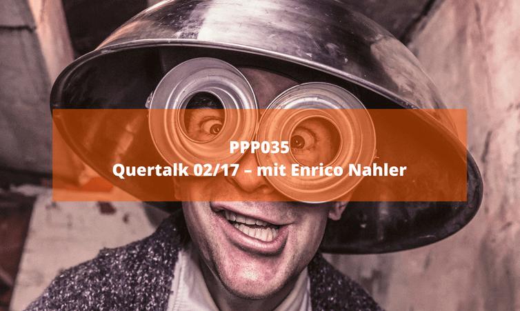 PPP035 Quertalk 02/17 – mit Enrico Nahler