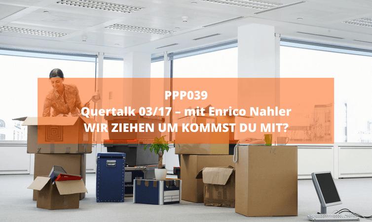 PPP039 Quertalk 03/17 – mit Enrico Nahler: WIR ZIEHEN UM KOMMST DU MIT?