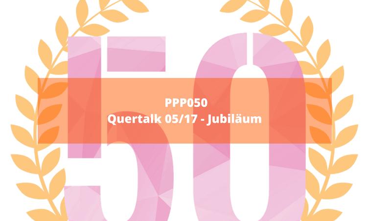 PPP050 – Quertalk 05/17 – Jubiläum