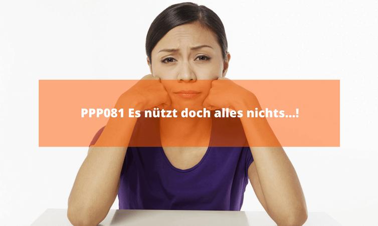 PPP081 Es nützt doch alles nichts…!