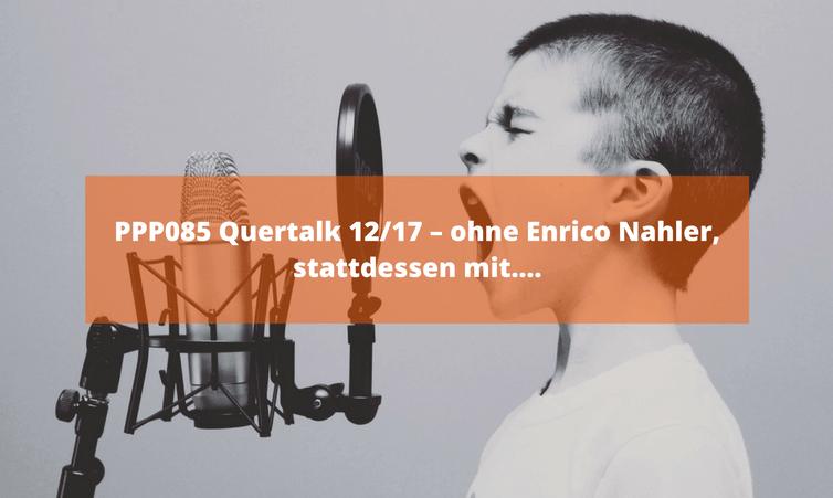 PPP085 Quertalk 12/17 – ohne Enrico Nahler, stattdessen mit….