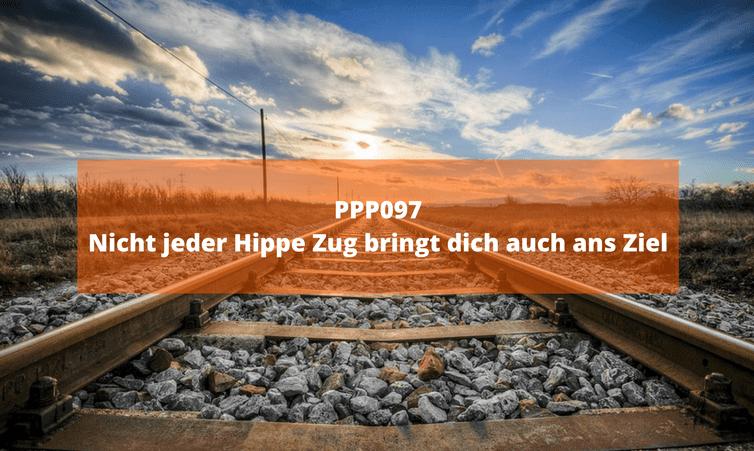 PPP097 Nicht jeder Hippe Zug bringt dich auch ans Ziel