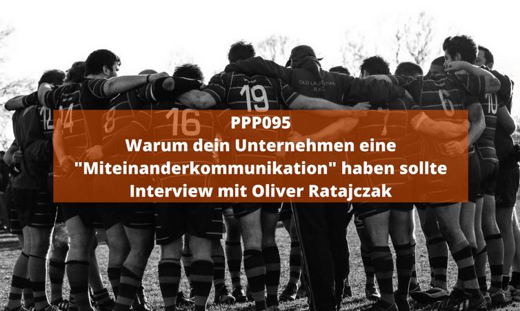 """PPP095 Warum dein Unternehmen eine """"Miteinanderkommunikation"""" haben sollte – Interview mit Oliver Ratajczak"""