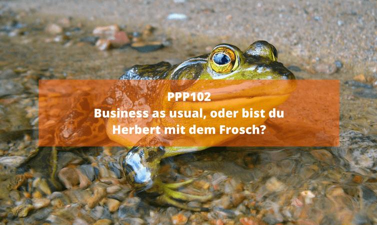PPP102 Business as usual, oder bist du Herbert mit dem Frosch?