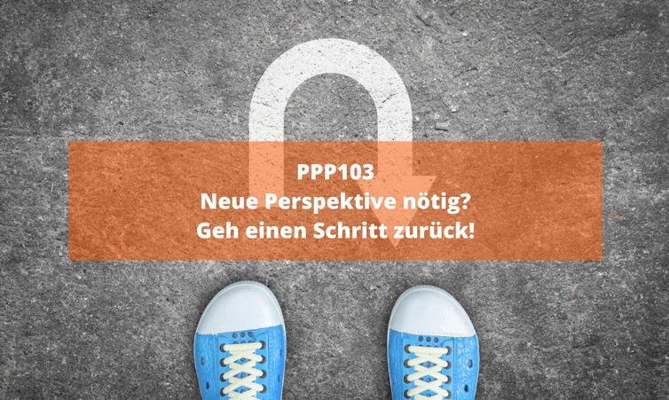 PPP103 Neue Perspektive nötig? Geh einen Schritt zurück!