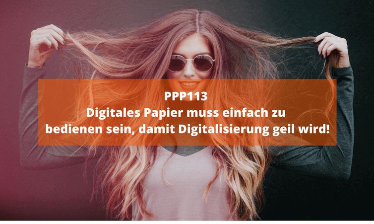 PPP113 – Digitales Papier muss einfach zu bedienen sein, damit Digitalisierung geil wird!