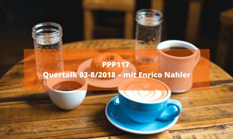 PPP117 Quertalk 03-8/2018 – mit Enrico Nahler