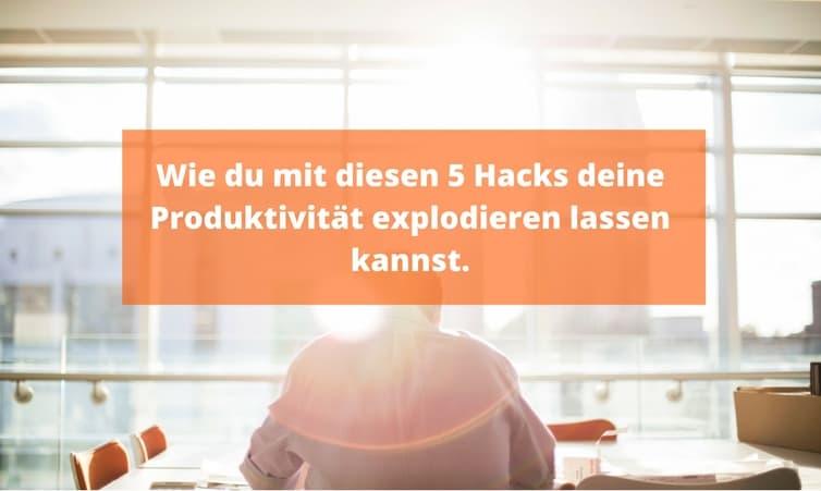 Wie du mit diesen 5 Hacks deine Produktivität explodieren lassen kannst.