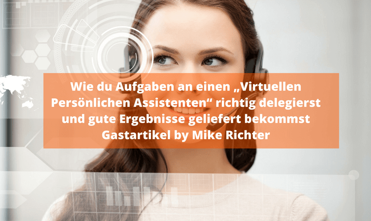 """Wie du Aufgaben an einen """"Virtuellen Persönlichen Assistenten"""" richtig delegierst und gute Ergebnisse geliefert bekommst Gastartikel by Mike Richter"""