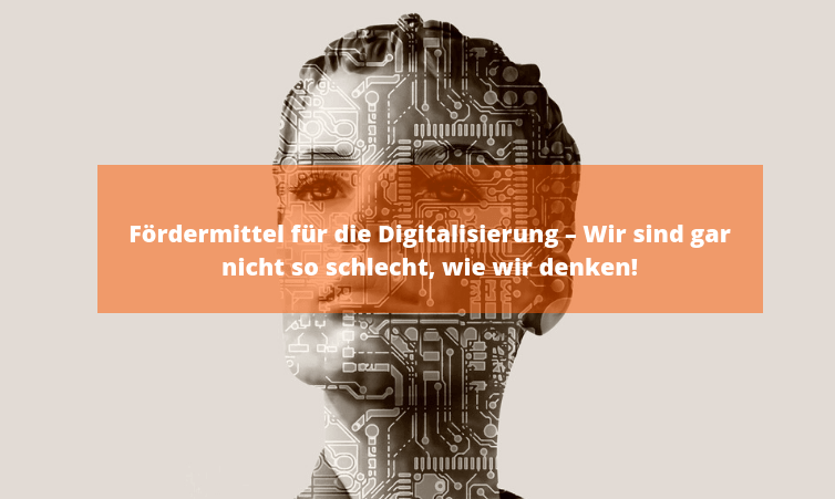 Fördermittel für die Digitalisierung – Wir sind gar nicht so schlecht, wie wir denken!