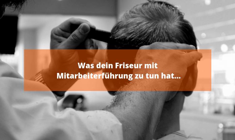 Was dein Friseur mit Mitarbeiterführung zu tun hat...