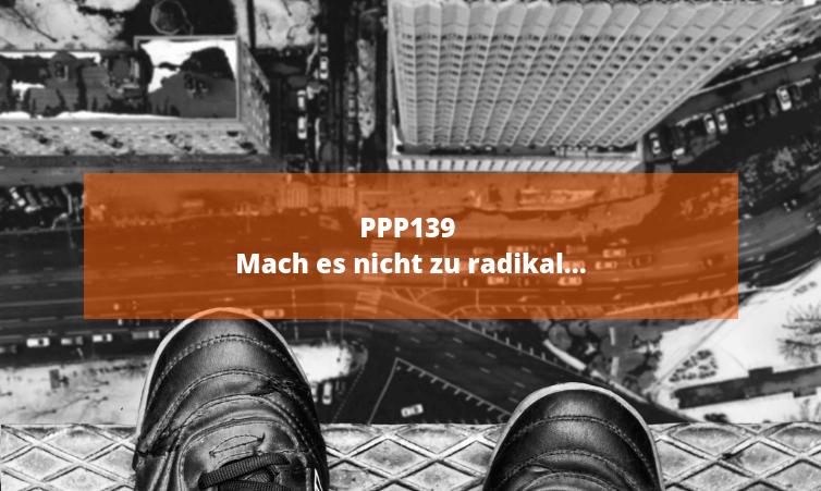 PPP139 Mach es nicht zu radikal...