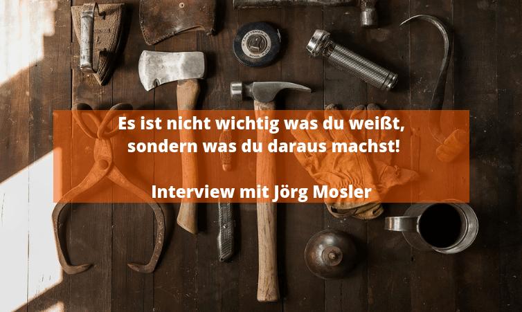 Es ist nicht wichtig was du weißt, sondern was du daraus machst! - Jörg Mosler