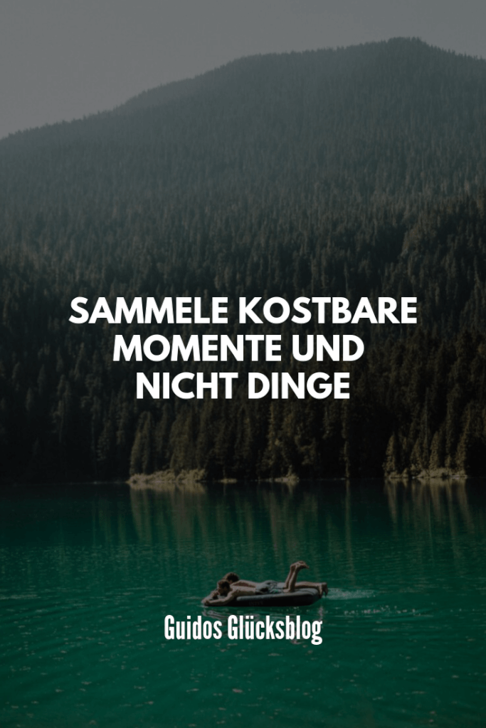 Sammele kostbare Momente und nicht Dinge|Guidos Glücksblog