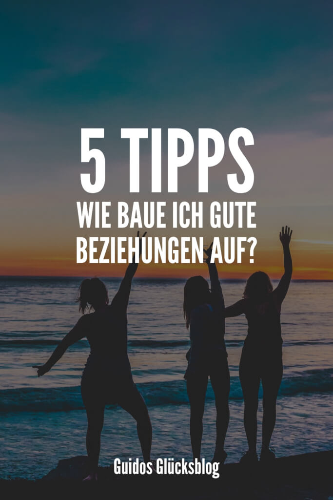 5 Tipps: Wie baue ich gute Beziehungen auf? | Guidos Glücksblog