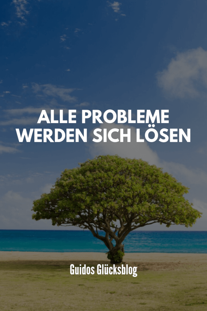 Alle Probleme werden sich lösen.|Guidos Glücksblog