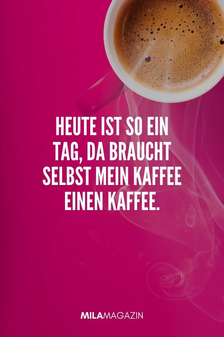 Heute ist so ein Tag, da braucht selbst mein Kaffee einen Kaffee. | MILAMAGAZIN | Sprüche für einen Guten Morgen