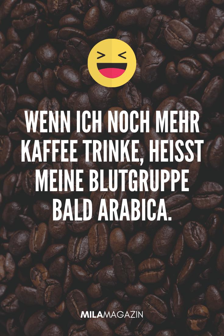 Wenn ich noch mehr Kaffee trinke, heißt meine Blutgruppe bald Arabica. | Lustige Sprüche auf MILAMAGAZIN