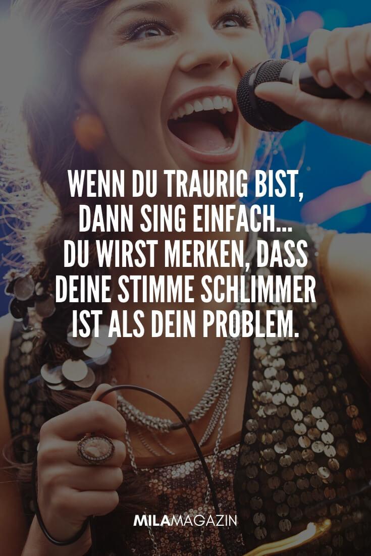 Wenn du traurig bist, dann sing einfach. Du wirst merken, dass deine Stimme schlimmer ist als dein Problem. | coole Sprüche | MILAMAGAZIN