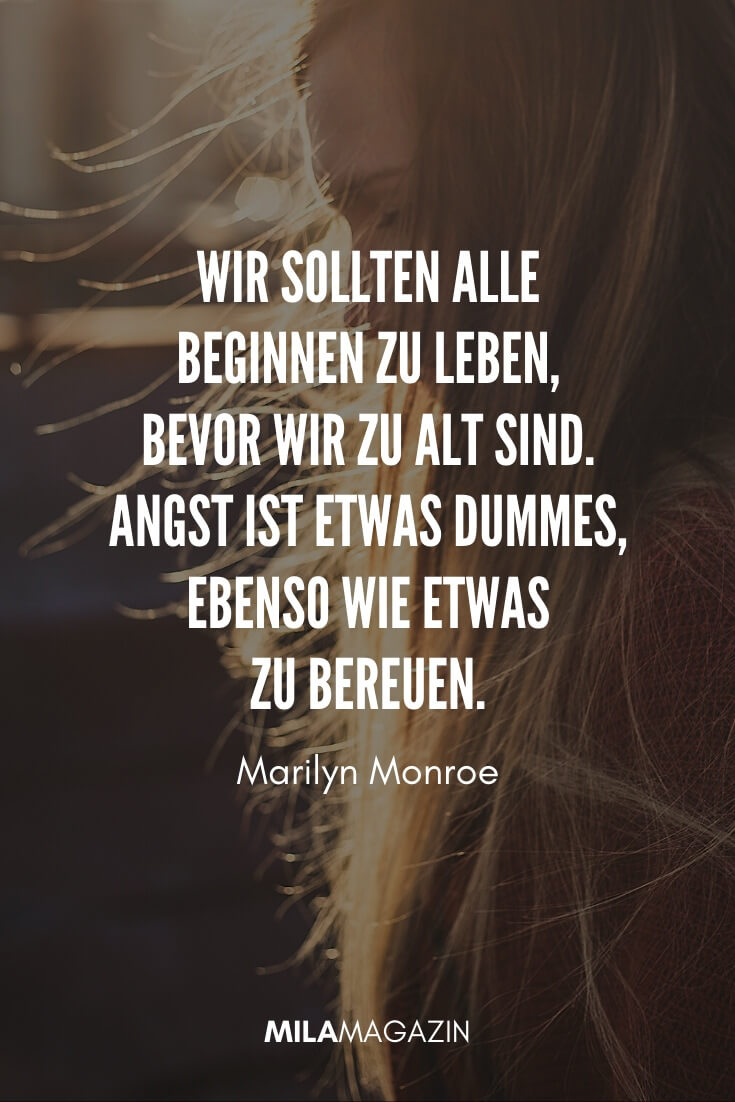 Wir sollten alle beginnen zu leben, bevor wir zu alt sind. Angst ist etwas dummes, ebenso wie etwas zu bereuen. #Zitat von Marilyn Monroe
