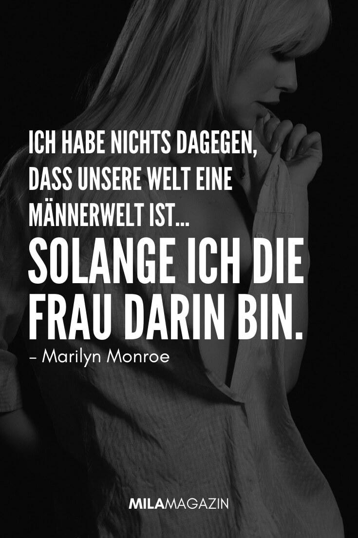Ich habe nichts dagegen, dass unsere Welt eine Männerwelt ist... solange ich die Frau darin bin. #Zitat von Marilyn Monroe