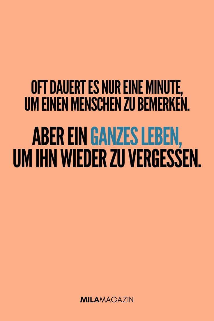 Oft dauert es nur 1 Minute um einen Menschen zu bemerken, aber ein ganzes Leben um ihn wieder zu vergessen. | MILAMAGAZIN | #sweet #quotes #sprueche #suess