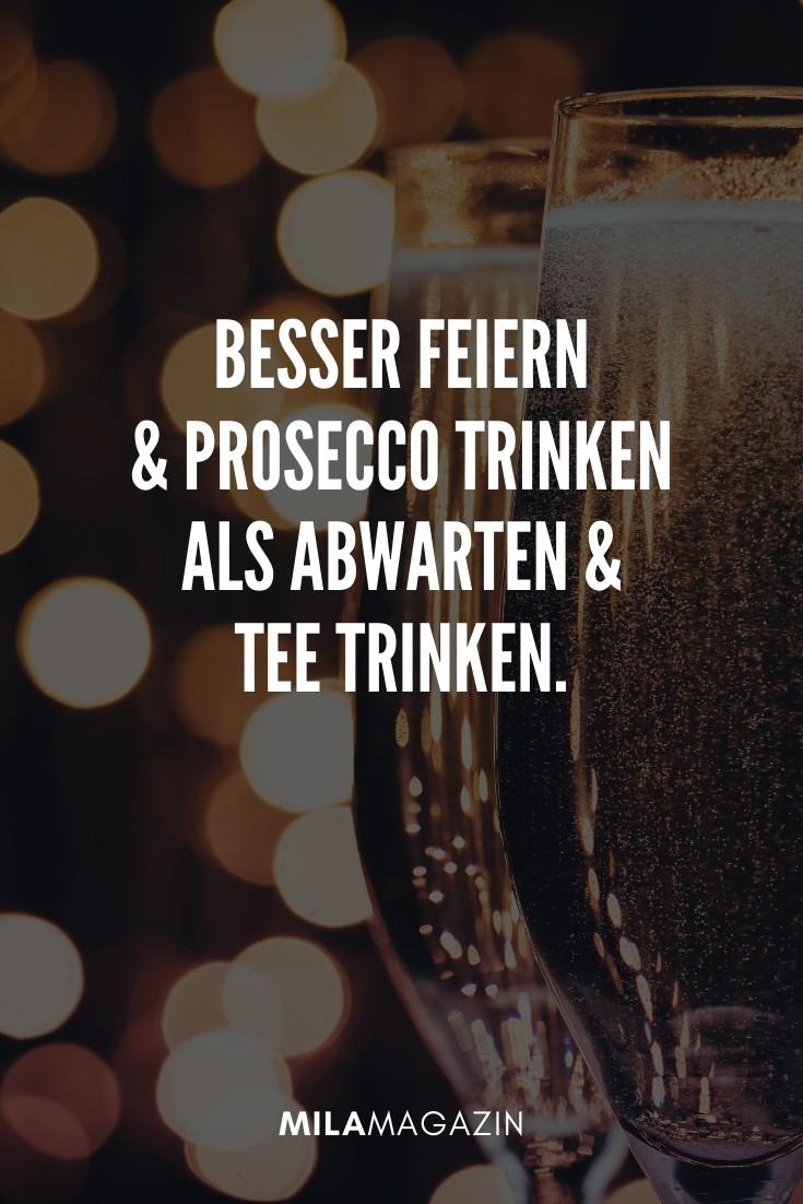 Besser feiern und Prosecco trinken als Abwarten und Tee trinken. | 51 Neujahrswünsche | MILAMAGAZIN