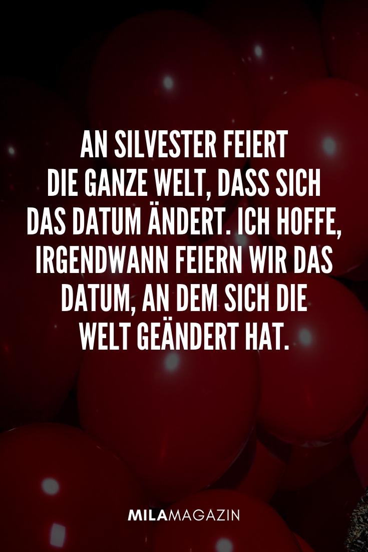 An Silvester feiert die ganze Welt, dass sich das Datum ändert. Ich hoffe, irgendwann feiern wir das Datum, an dem sich die Welt geändert hat. | 51 Neujahrswünsche | MILAMAGAZIN