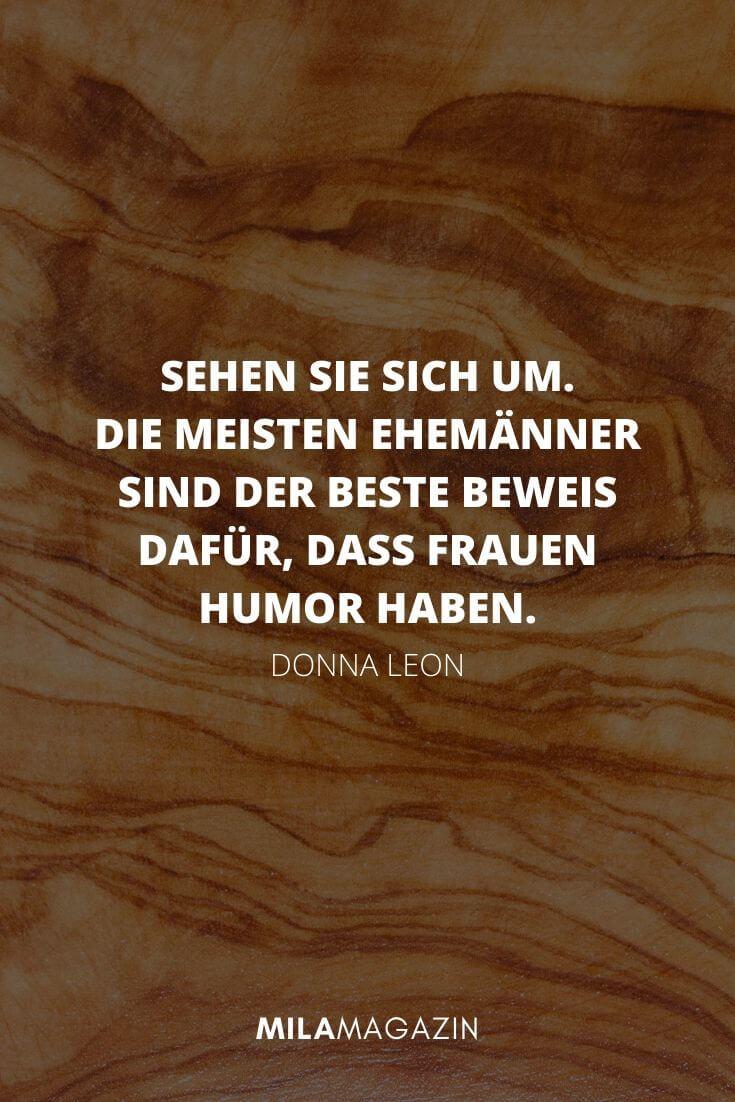 Sehen sie sich um. Die meisten Ehemänner sind der beste Beweis dafür, dass Frauen Humor haben. - Donna Leon | MILAMAGAZIN