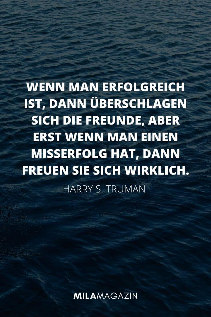 Wenn man erfolgreich ist, dann überschlagen sich die Freunde, aber erst wenn man einen Misserfolg hat, dann freuen sie sich wirklich. – Harry S. Truman  | MILAMAGAZIN