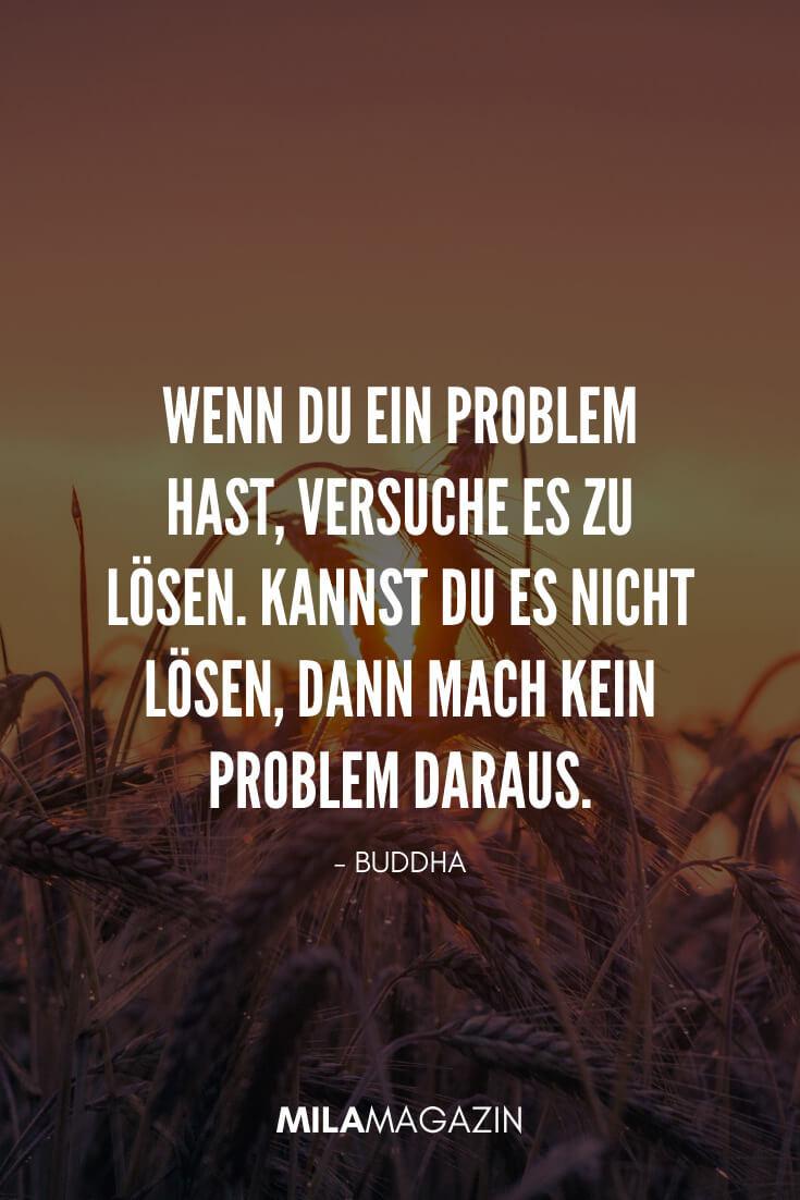 Wenn du ein Problem hast, versuche es zu lösen. Kannst du es nicht lösen, dann mach kein Problem daraus. - Buddha | 35 schöne Status-Sprüche | MILAMAGAZIN