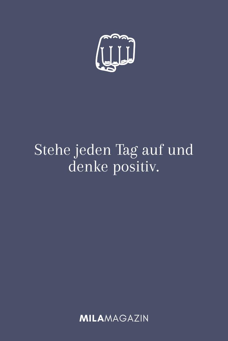 Stehe jeden Tag auf und denke positiv.