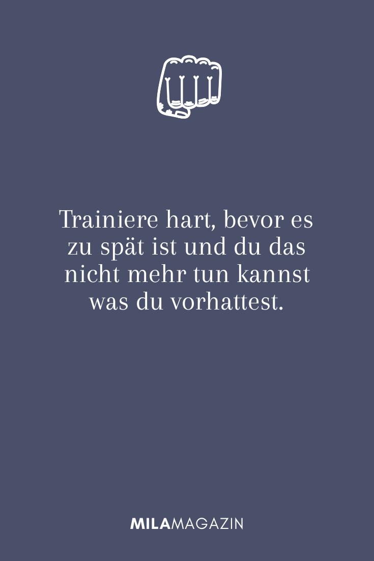 Trainiere hart, bevor es zu spät ist und du das nicht mehr tun kannst was du vorhattest.