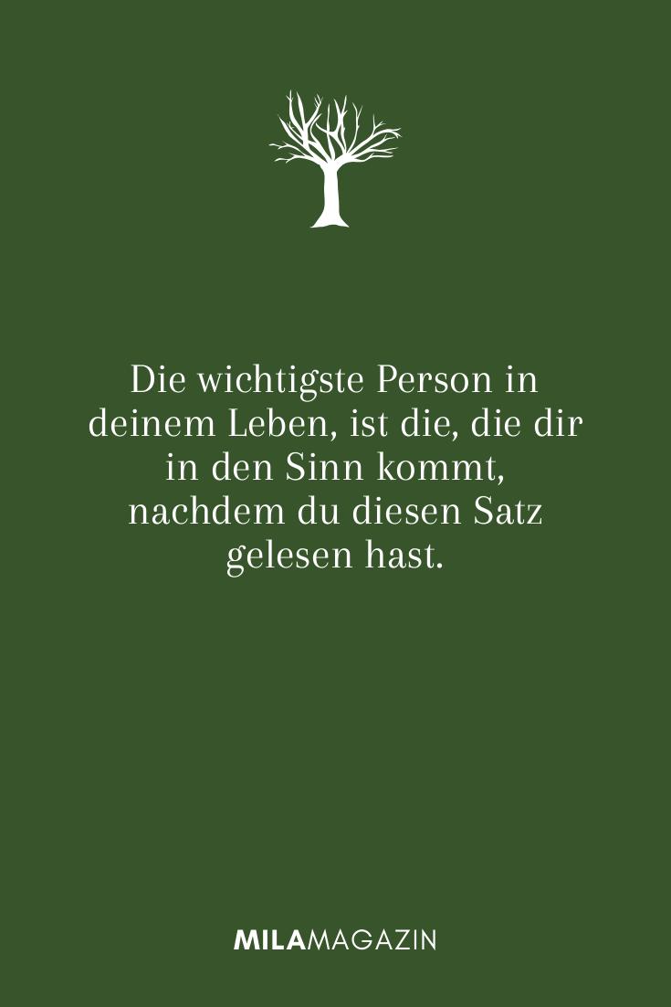 Die wichtigste Person in deinem Leben, ist die, die dir in den Sinn kommt, nachdem du diesen Satz gelesen hast.