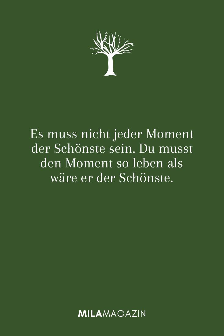 Es muss nicht jeder Moment der Schönste sein. Du musst den Moment so leben als wäre er der Schönste.