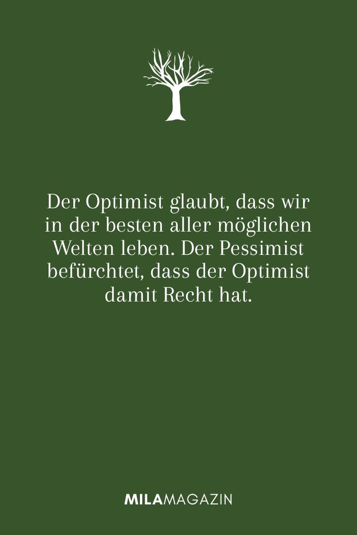 Der Optimist glaubt, dass wir in der besten aller möglichen Welten leben. Der Pessimist befürchtet, dass der Optimist damit Recht hat.