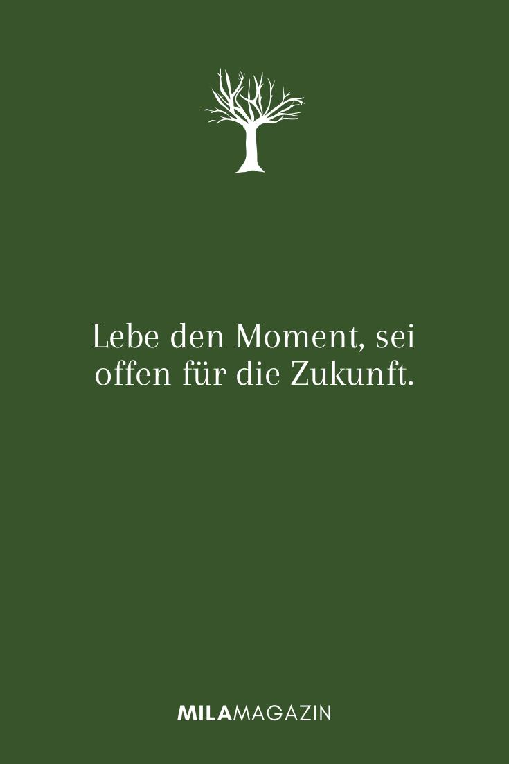 Lebe den Moment, sei offen für die Zukunft.