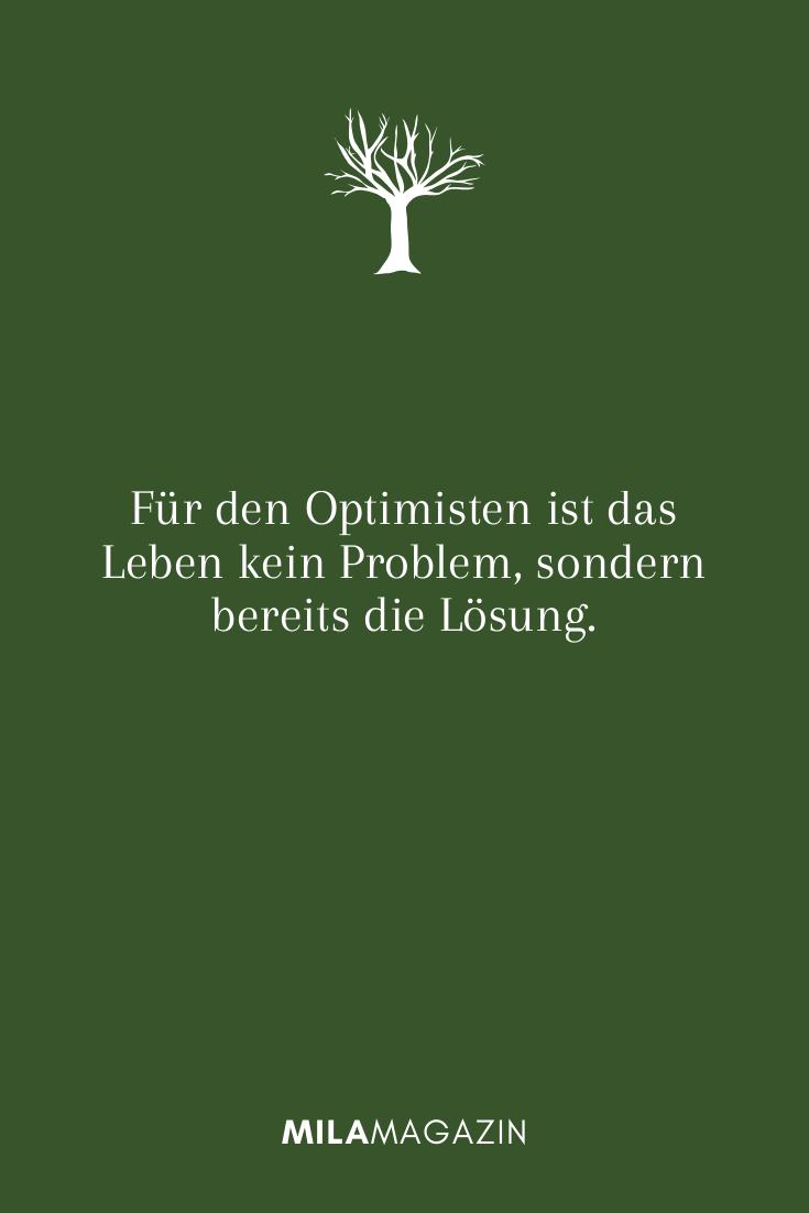 Für den Optimisten ist das Leben kein Problem, sondern bereits die Lösung.