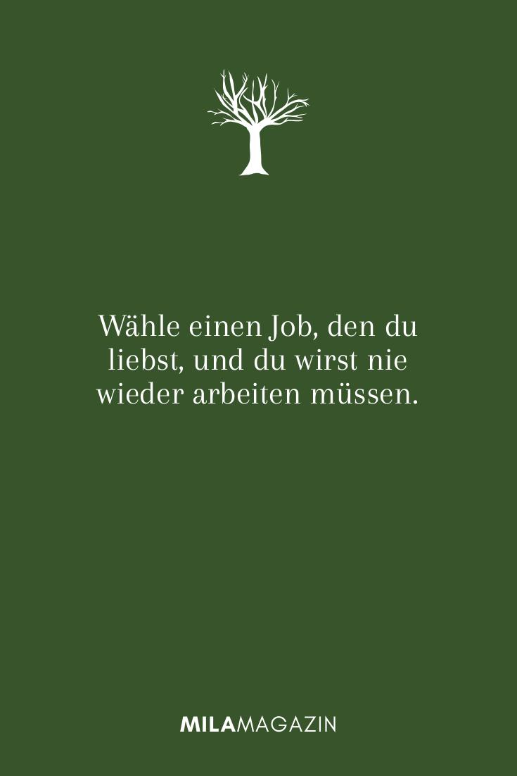 Wähle einen Job, den du liebst, und du wirst nie wieder arbeiten müssen.
