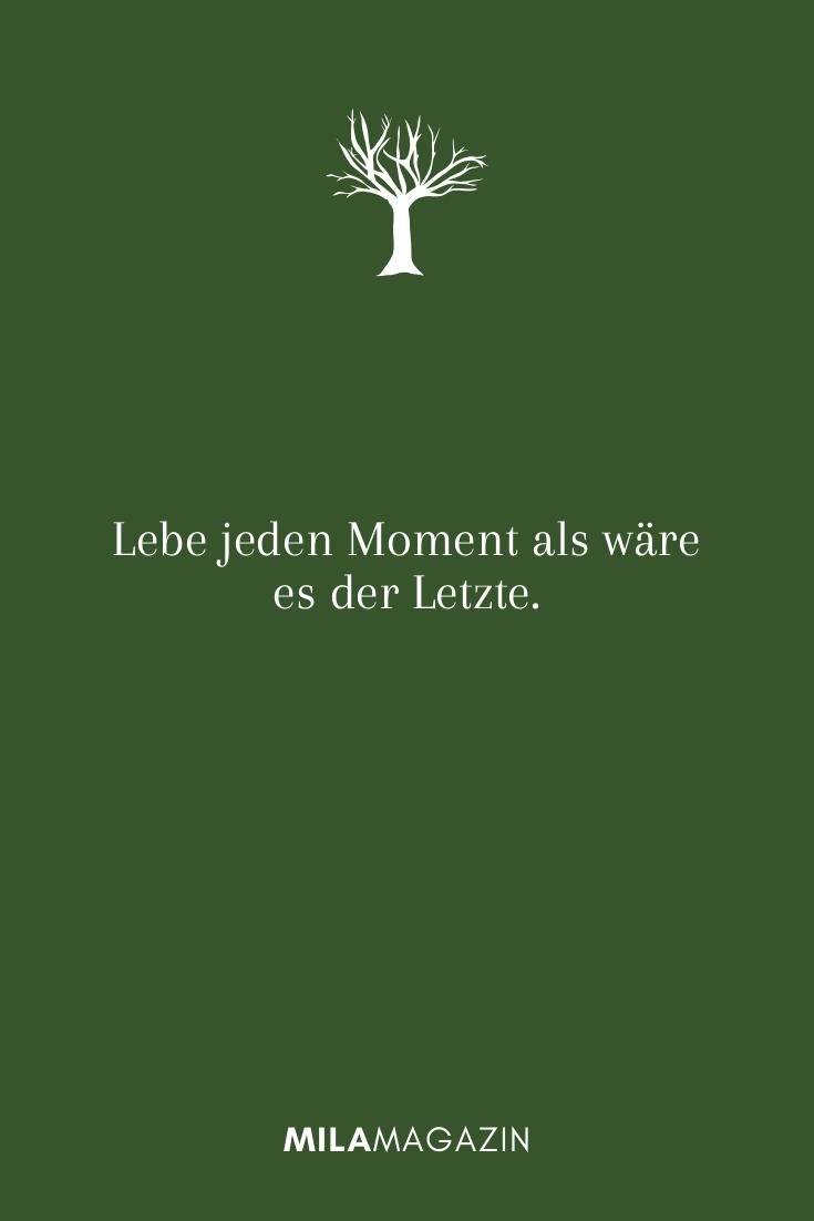 Lebe jeden Moment als wäre es der Letzte.