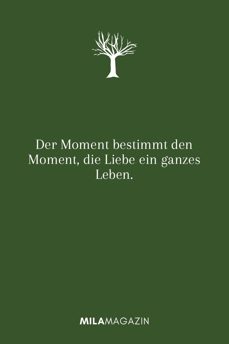 Der Moment bestimmt den Moment, die Liebe ein ganzes Leben.