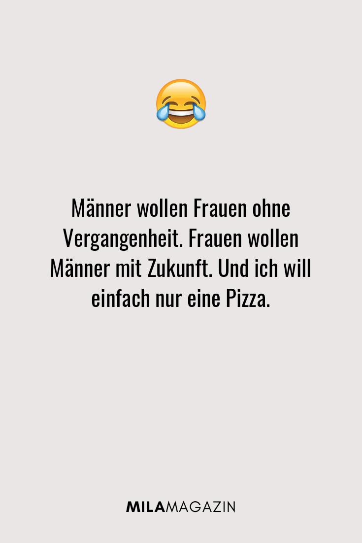 Männer wollen Frauen ohne Vergangenheit. Frauen wollen Männer mit Zukunft. Und ich will einfach nur eine Pizza.
