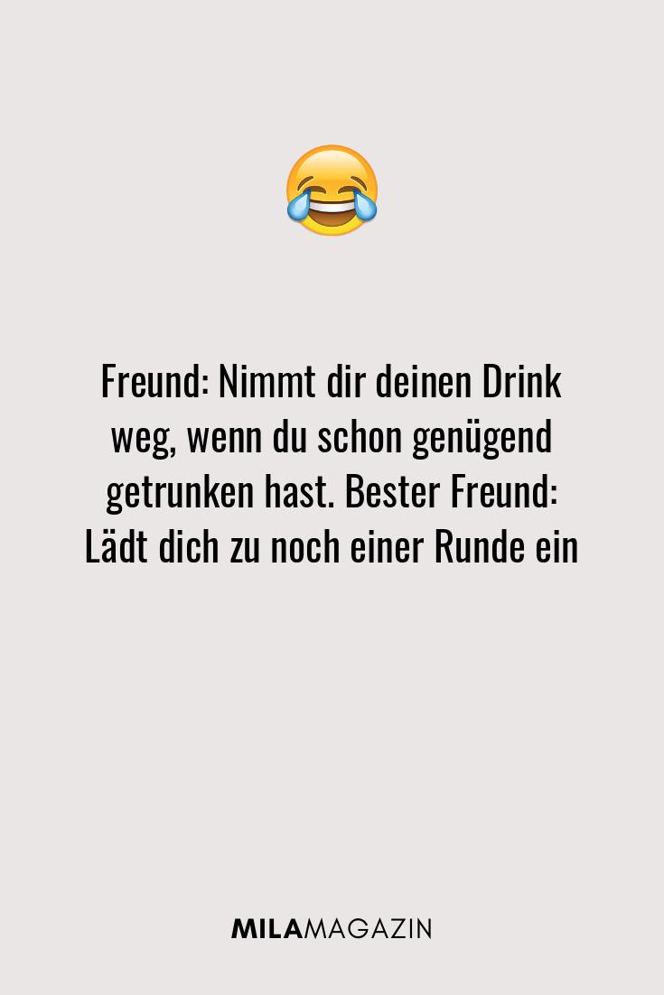 Freund: Nimmt dir deinen Drink weg, wenn du schon genügend getrunken hast. Bester Freund: Lädt dich zu noch einer Runde ein