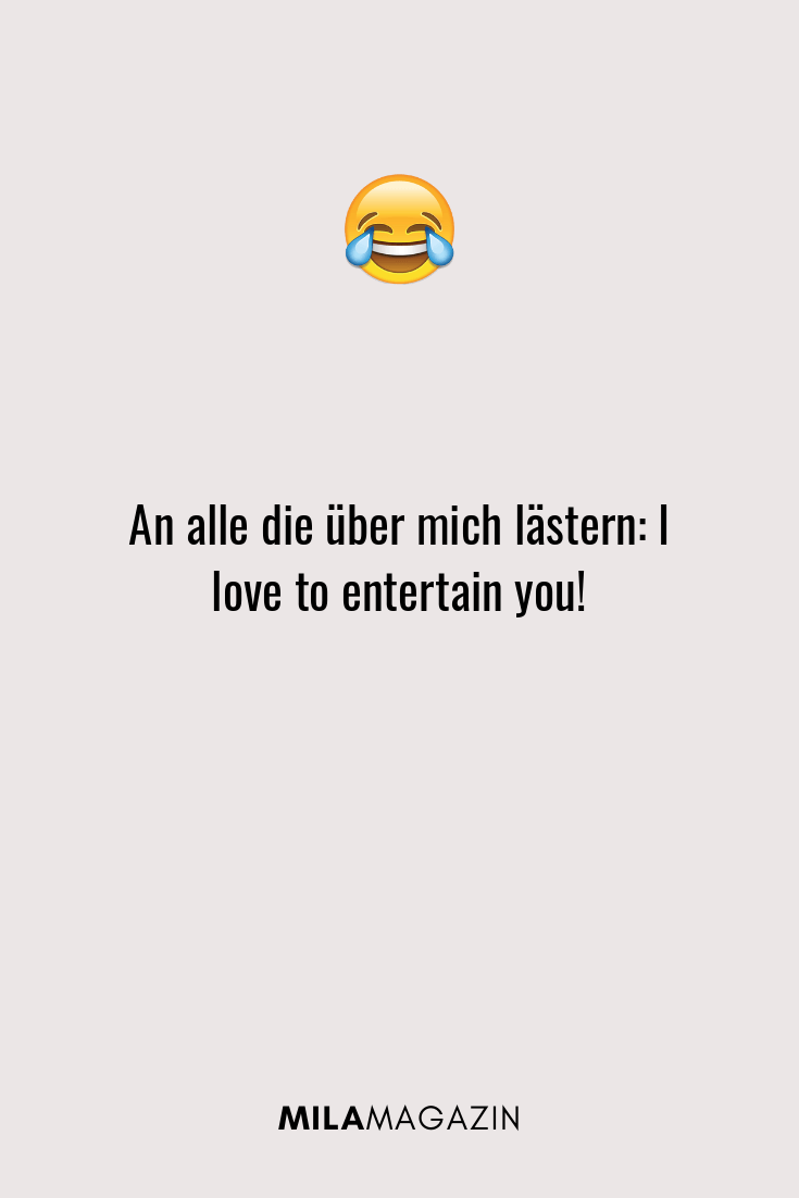 An alle die über mich lästern: I love to entertain you!