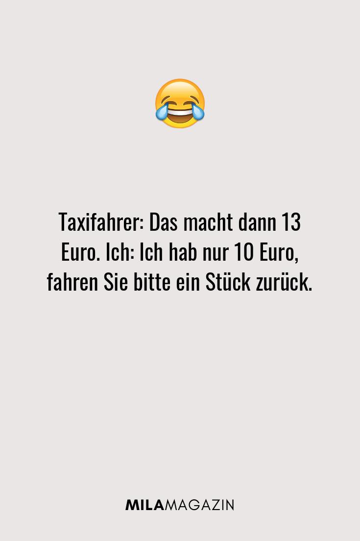 Taxifahrer: Das macht dann 13 Euro. Ich: Ich hab nur 10 Euro, fahren Sie bitte ein Stück zurück.