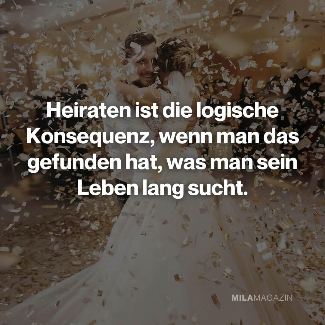 Heiraten ist die logische Konsequenz, wenn man das gefunden hat, was man sein Leben lang sucht.|Hochzeitssprüche, Glückwünsche & Weisheiten