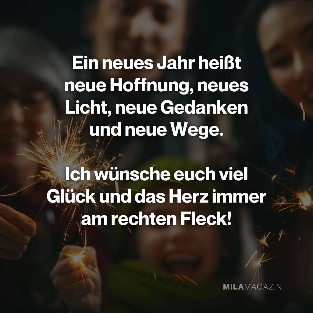 Ein neues Jahr heißt neue Hoffnung, neues Licht, neue Gedanken und neue Wege. Ich wünsche euch viel Glück und das Herz immer am rechten Fleck!|Neujahrswünsche